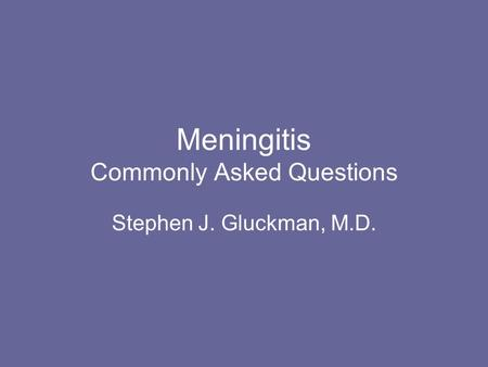 Meningitis Commonly Asked Questions Stephen J. Gluckman, M.D.
