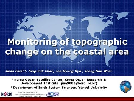 Monitoring of topographic change on the coastal area Jinah Eom 1,2, Jong-Kuk Choi 1, Joo-Hyung Ryu 1, Joong-Sun Won 2 1 Korea Ocean Satellite Center, Korea.