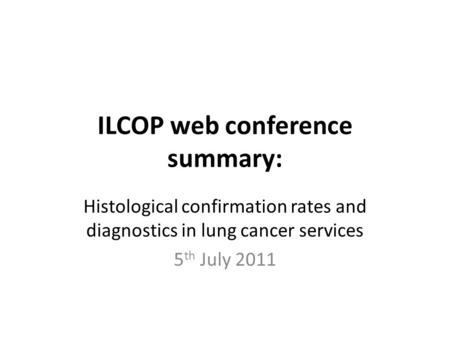 ILCOP web conference summary: Histological confirmation rates and diagnostics in lung cancer services 5 th July 2011.