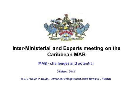 Inter-Ministerial and Experts meeting on the Caribbean MAB MAB - challenges and potential 26 March 2013 H.E. Dr David P. Doyle, Permanent Delegate of St.
