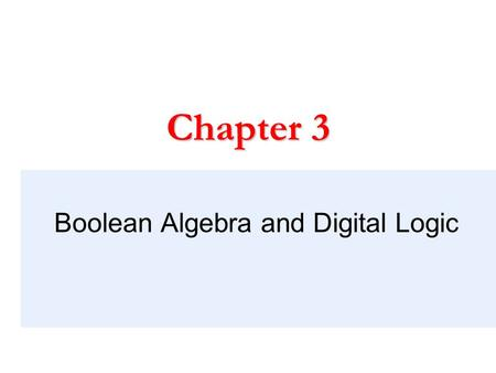 Boolean Algebra and Digital Logic Chapter 3. Chapter 3 Objectives  Understand the relationship between Boolean logic and digital computer circuits. 
