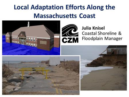 Local Adaptation Efforts Along the Massachusetts Coast Julia Knisel Coastal Shoreline & Floodplain Manager.