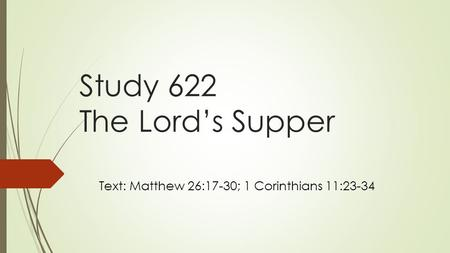 Study 622 The Lord's Supper Text: Matthew 26:17-30; 1 Corinthians 11:23-34.