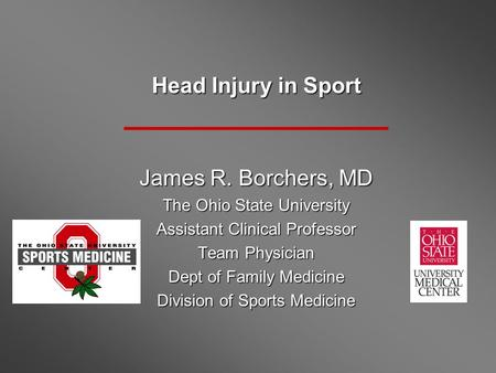 Head Injury in Sport James R. Borchers, MD The Ohio State University Assistant Clinical Professor Team Physician Dept of Family Medicine Division of Sports.