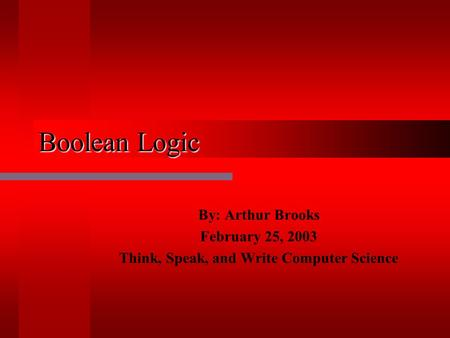 Boolean Logic By: Arthur Brooks February 25, 2003 Think, Speak, and Write Computer Science.