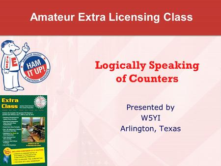 Amateur Extra Licensing Class Presented by W5YI Arlington, Texas Logically Speaking of Counters.