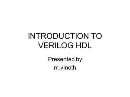 INTRODUCTION TO VERILOG HDL Presented by m.vinoth.