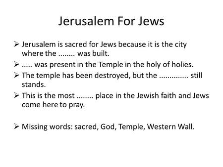  Jerusalem is sacred for Jews because it is the city where the........ was built. ..... was present in the Temple in the holy of holies.  The temple.