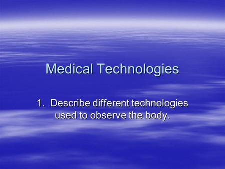 Medical Technologies 1. Describe different technologies used to observe the body.