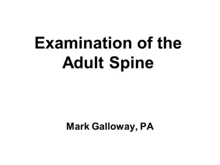Examination of the Adult Spine Mark Galloway, PA.