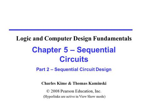 Charles Kime & Thomas Kaminski © 2008 Pearson Education, Inc. (Hyperlinks are active in View Show mode) Chapter 5 – Sequential Circuits Part 2 – Sequential.