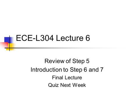 ECE-L304 Lecture 6 Review of Step 5 Introduction to Step 6 <strong>and</strong> 7 Final Lecture Quiz Next Week.
