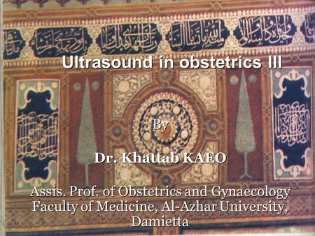 Ultrasound in obstetrics III By Dr. Khattab KAEO Assis. Prof. of Obstetrics and Gynaecology Faculty of Medicine, Al-Azhar University, Damietta.