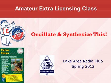 Amateur Extra Licensing Class Lake Area Radio Klub Spring 2012 Oscillate & Synthesize This!