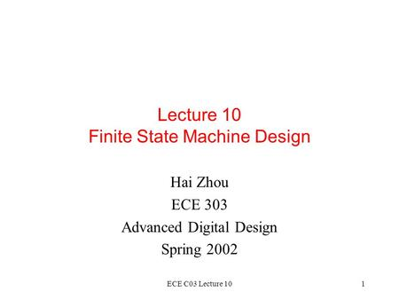 ECE C03 Lecture 101 Lecture 10 Finite State Machine Design Hai Zhou ECE 303 Advanced Digital Design Spring 2002.
