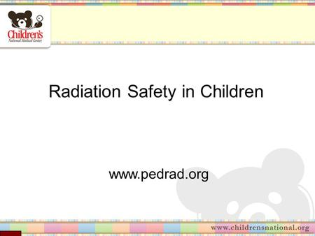 Radiation Safety in Children www.pedrad.org. Contents Why worry about radiation exposure? What are radiation issues unique to children? Examples of radiation.