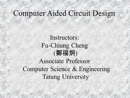 Instructors: Fu-Chiung Cheng ( 鄭福炯 ) Associate Professor Computer Science & Engineering Tatung University Computer Aided Circuit Design.