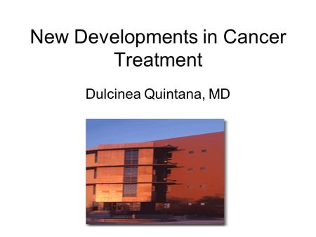 New Developments in Cancer Treatment Dulcinea Quintana, MD.
