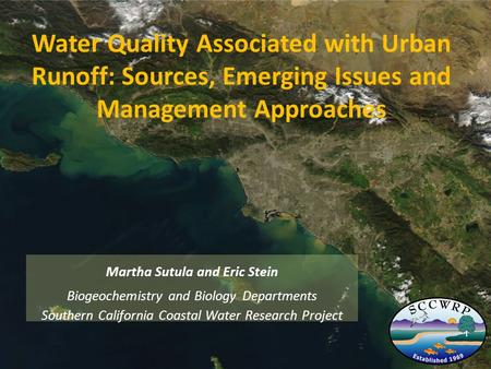 Water Quality Associated with Urban Runoff: Sources, Emerging Issues and Management Approaches Martha Sutula and Eric Stein Biogeochemistry and Biology.