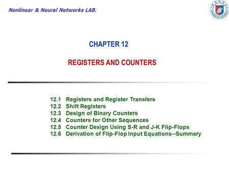 Nonlinear & Neural Networks LAB. CHAPTER 12 REGISTERS AND COUNTERS 12.1Registers and Register Transfers 12.2Shift Registers 12.3Design of Binary Counters.