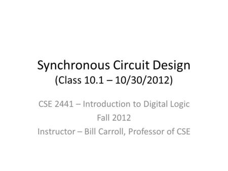 Synchronous Circuit Design (Class 10.1 – 10/30/2012) CSE 2441 – Introduction to Digital Logic Fall 2012 Instructor – Bill Carroll, Professor of CSE.