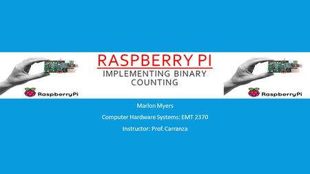 RASPBERRY PI IMPLEMENTING BINARY COUNTING Marlon Myers Computer Hardware Systems: EMT 2370 Instructor: Prof. Carranza.