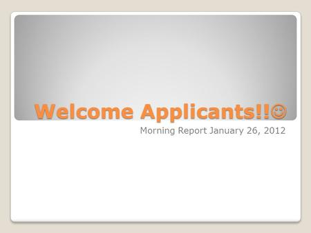 Welcome Applicants!! Welcome Applicants!! Morning Report January 26, 2012.