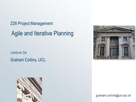 Z26 Project Management Agile and Iterative Planning Lecture 2a Graham Collins, UCL