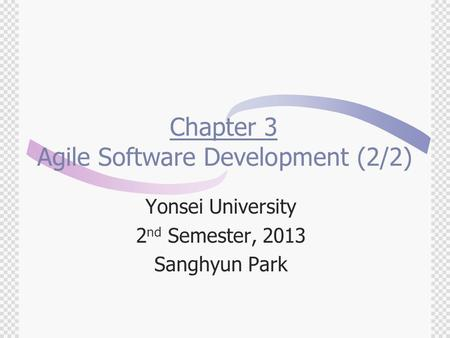 Chapter 3 Agile Software Development (2/2) Yonsei University 2 nd Semester, 2013 Sanghyun Park.