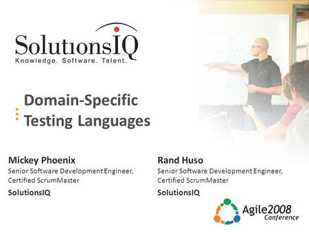 Domain-Specific Testing Languages Rand Huso Senior Software Development Engineer, Certified ScrumMaster SolutionsIQ Mickey Phoenix Senior Software Development.