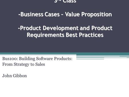 3 rd Class -Business Cases – Value Proposition -Product Development and Product Requirements Best Practices Bus100: Building Software Products: From Strategy.