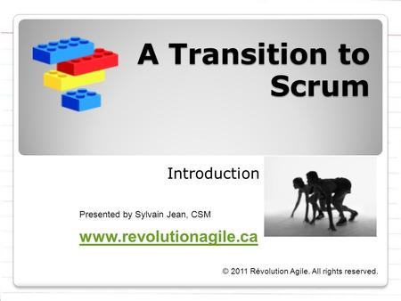 A Transition to Scrum Introduction Presented by Sylvain Jean, CSM © 2011 Révolution Agile. All rights reserved. www.revolutionagile.ca.
