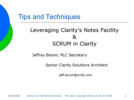 10/8/2008Clarity PLC Fall WebConference This slide copyright Jeffrey A. Bloom 200811 Tips and Techniques Leveraging Clarity's Notes Facility & SCRUM in.
