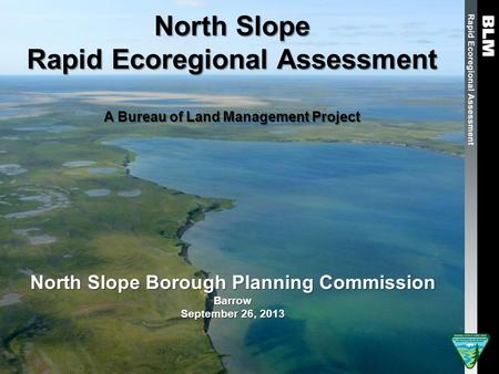 North Slope Rapid Ecoregional Assessment A Bureau of Land Management Project North Slope Borough Planning Commission Barrow September 26, 2013.