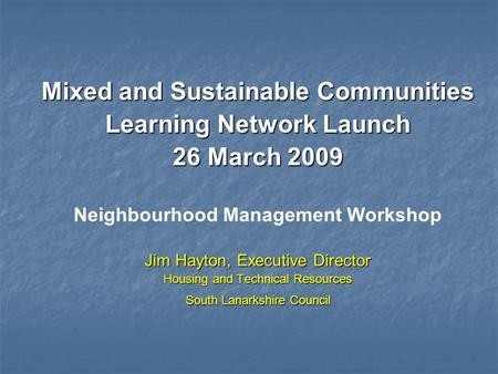 Mixed and Sustainable Communities Learning Network Launch 26 March 2009 Neighbourhood Management Workshop Jim Hayton, Executive Director Housing and Technical.