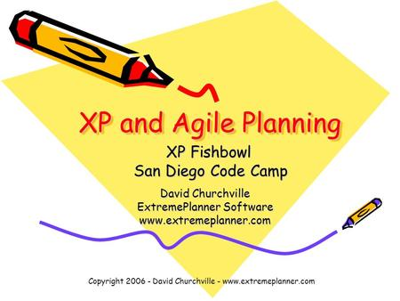 Copyright 2006 - David Churchville - www.extremeplanner.com XP and Agile Planning David Churchville ExtremePlanner Software www.extremeplanner.com XP Fishbowl.