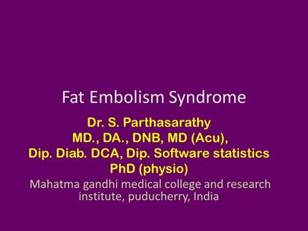 Fat Embolism Syndrome Dr. S. Parthasarathy MD., DA., DNB, MD (Acu), Dip. Diab. DCA, Dip. Software statistics PhD (physio) Mahatma gandhi medical college.