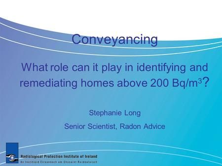 Conveyancing What role can it play in identifying and remediating homes above 200 Bq/m 3 ? Stephanie Long Senior Scientist, Radon Advice.