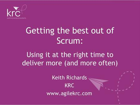Getting the best out of Scrum: Keith Richards KRC www.agilekrc.com Using it at the right time to deliver more (and more often)