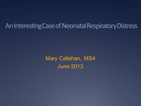 An Interesting Case of Neonatal Respiratory Distress Mary Callahan, MS4 June 2013.