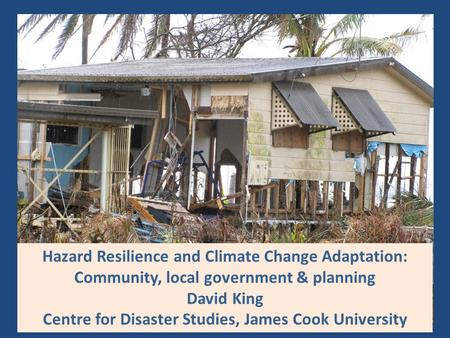 Hazard Resilience and Climate Change Adaptation: Community, local government & planning David King Centre for Disaster Studies, James Cook University.