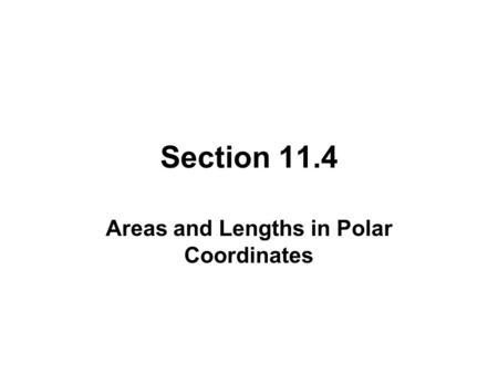 Section 11.4 Areas and Lengths in Polar Coordinates.