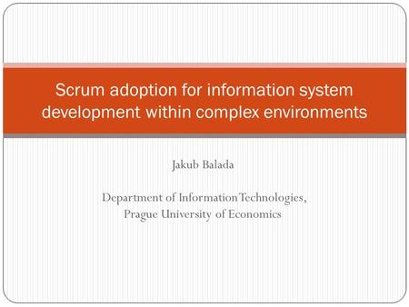 Jakub Balada Department of Information Technologies, Prague University of Economics Scrum adoption for information system development within complex environments.