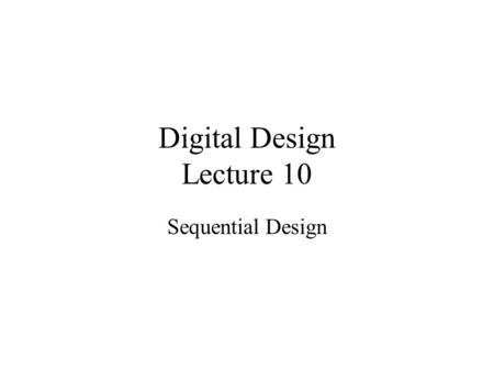 Digital Design Lecture 10 Sequential Design. State Reduction Equivalent Circuits –Identical input sequence –Identical output sequence Equivalent States.