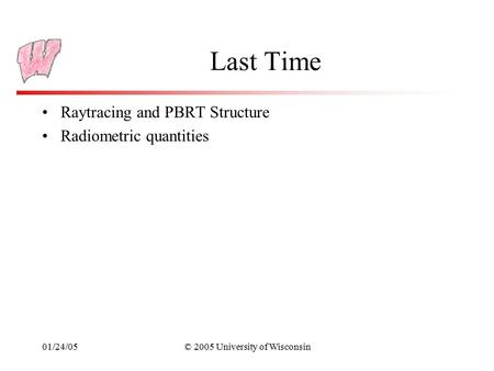 01/24/05© 2005 University of Wisconsin Last Time Raytracing and PBRT Structure Radiometric quantities.