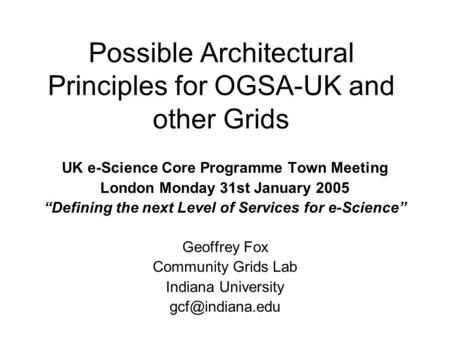 "Possible Architectural Principles for OGSA-UK and other Grids UK e-Science Core Programme Town Meeting London Monday 31st January 2005 ""Defining the next."