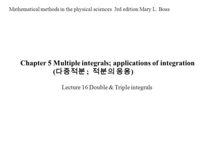 Chapter 5 Multiple integrals; applications of integration ( 다중적분 ; 적분의 응용 ) Mathematical methods in the physical sciences 3rd edition Mary L. Boas Lecture.