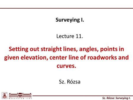 Surveying I. Lecture 11. Setting out straight lines, angles, points in given elevation, center line of roadworks and curves. Sz. Rózsa.