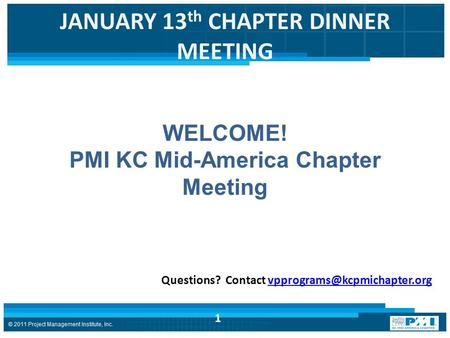 JANUARY 13 th CHAPTER DINNER MEETING 1 Questions? Contact WELCOME! PMI KC Mid-America Chapter Meeting.
