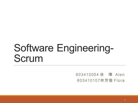 Software Engineering- Scrum 603410054 徐 瑋 Alen 603410107 林芳瑜 Flora 1.